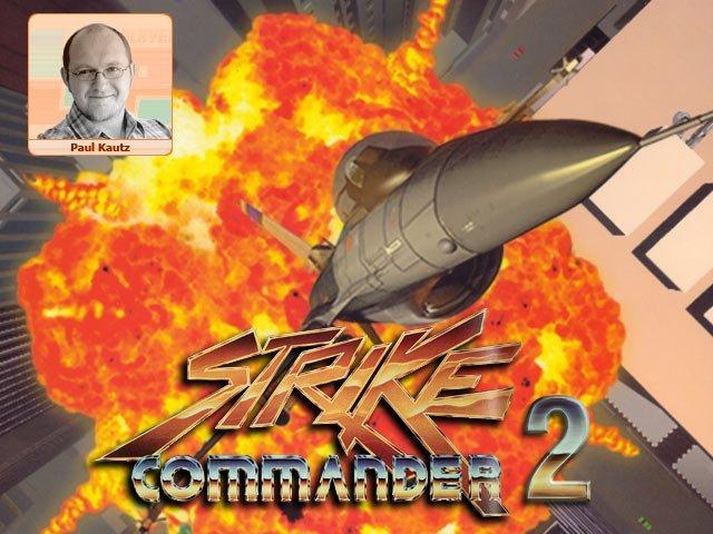 <b>Paul: Strike Commander 2</b><br><br>  Strike Commander 2! Strike Commander 2! Strike Commander 2! Strike Commander 2! Strike Commander 2! Mir ist klar, dass es mittlerweile einige w�rdige Nachfolger gibt, aber was w�rde ich nicht alles daf�r geben, wieder mal das �Origin: We create worlds�-Logo zu sehen, gefolgt von �A Chris Roberts Game�. Mit gen�gend Kickstarter-Kohle k�nnte man den Burschen vermutlich auch aus seiner goldgepflasterten Hollywood-Villa locken, weg von den Traubensch�l-Jungfrauen, zur�ck an den Computer, wo er hingeh�rt. 2352652